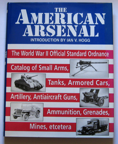 Image for The American Arsenal: The World War II Official Standard Ordnance Catalog of Artillery, Small Arms, Tanks, Armored Cars, Anti-Aircraft Guns, Ammunition, Grenades, Mines, Etc.