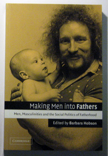 Image for Making Men into Fathers: Men, Masculinities and the Social Politics of Fatherhood