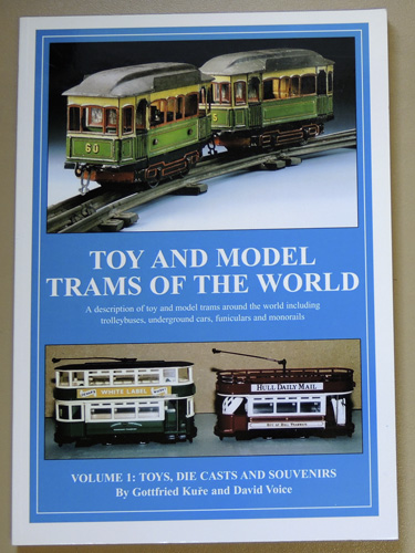 Toy and Model Trams of the World: Volume 1: Toys, Die Casts and Souvenirs. A Description of Toy and Model Trams Around the World Including Trolleybuses, Underground Cars, Funiculars and Monorails.