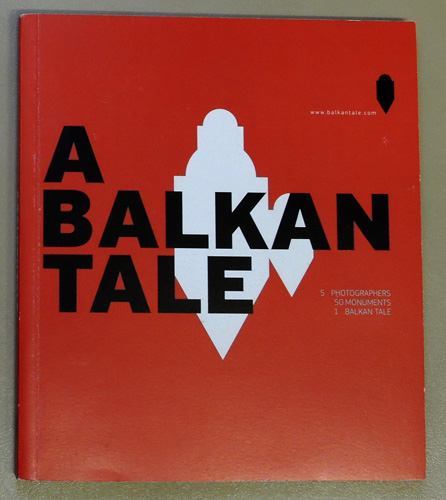Image for A Balkan Tale. 5 Photographers, 50 Monuments, 1 Balkan Tale.