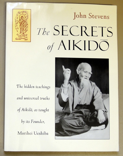 Image for The Secrets of Aikido: The Hidden Teachings and Universal Truths of Aikido, as Taught By Its Founder, Morihei Ueshiba