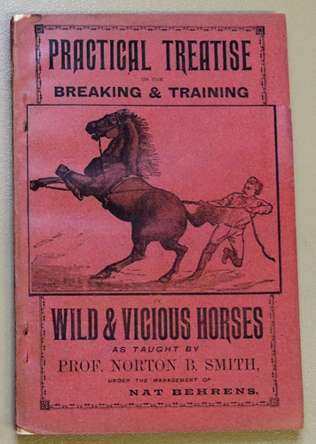Image for Practical Treatise on the Breaking & Training of Wild & Vicious Horses as Taught By Prof. Norton B Smith Under the Management of Nat Behrens