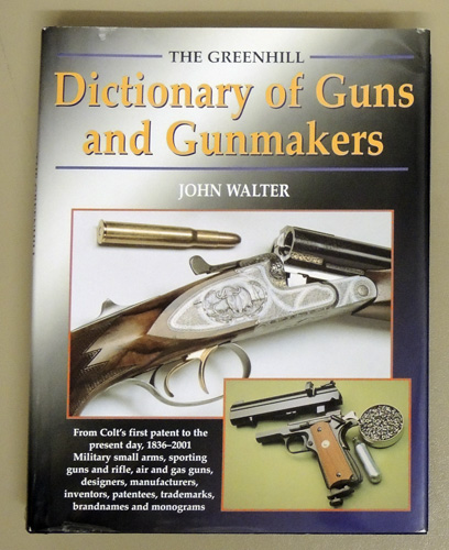 Image for The Greenhill Dictionary of Guns and Gunmakers: From Colt's First Patent to the Present Day, 1836 - 2001. Military Small Arms, Sporting Guns and Rifles. Air and Gas Guns, Designers, Manufacturers, Inventors, Patentees, Trademarks, Brandnames and Monograms