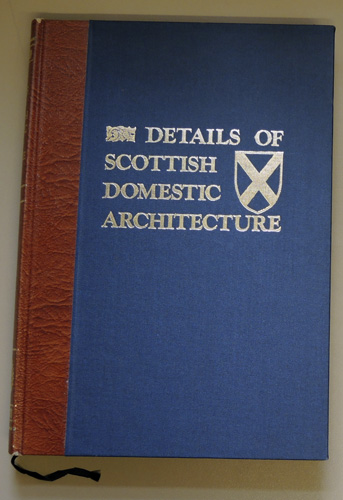 Image for Details of Scottish Domestic Architecture. A Series of Selected Examples from the Sixteenth and Seventeenth Centuries, of Stonework, Woodwork, Furniture, Plasterwork and Metalwork (Limited Edition Facsimile)