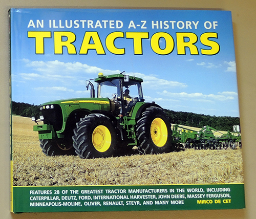 Image for An Illustrated A-Z History of Tractors: Features 28 of the Greatest Tractor Manufacturers in the World, Including Caterpillar, Deutz, Ford, International Harvester, John Deere, Massey Ferguson, Minneapolis-Moline, Oliver, Renault, Steyr, and Many More