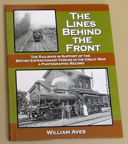 Image for The Lines Behind the Front: The Railways in Support of the British Expeditionary Forces in the Great War. A Photographic Record